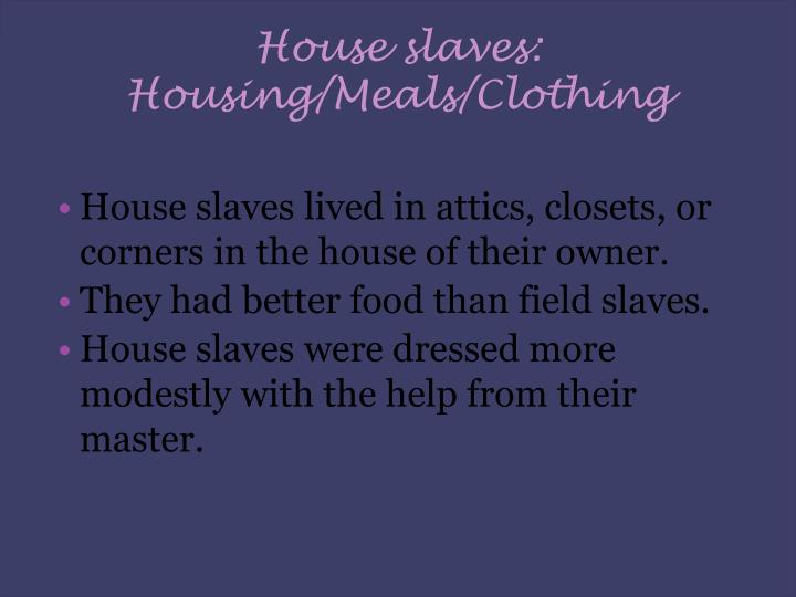 House slaves: Housing/Meals/Clothing