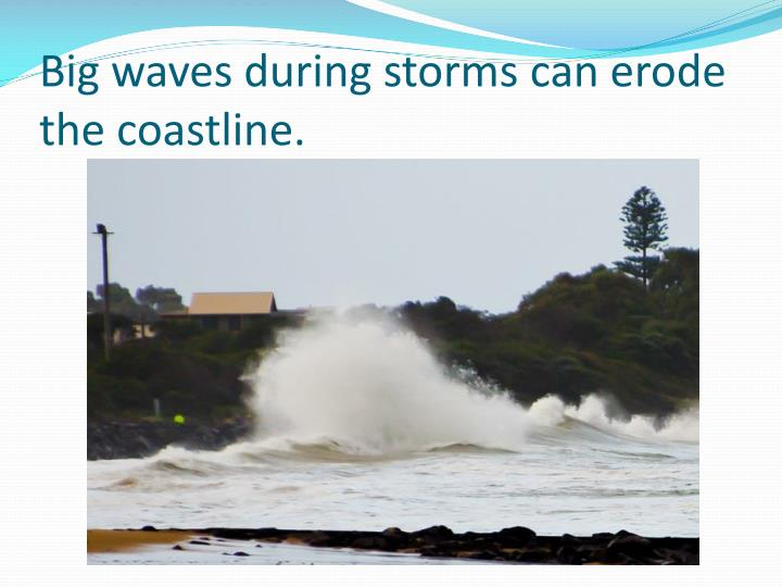Big waves during storms can erode the coastline.