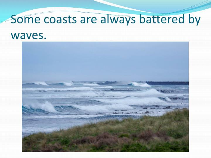 Some coasts are always battered by waves.