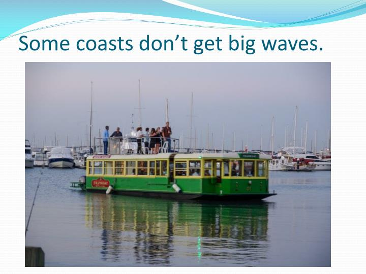 Some coasts don't get big waves.