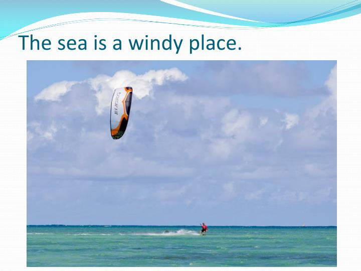 The sea is a windy place.