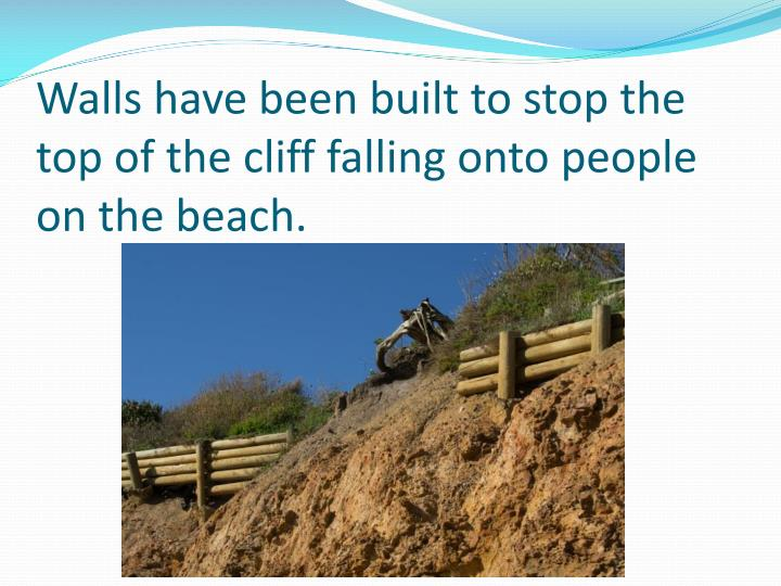 Walls have been built to stop the top of the cliff falling onto people on the beach.