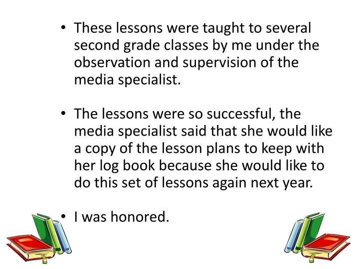 These lessons were taught to several second grade classes by me under the observation and supervision of the media specialist.