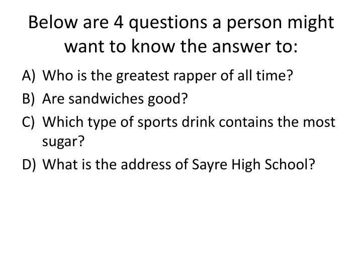 Below are 4 questions a person might want to know the answer to: