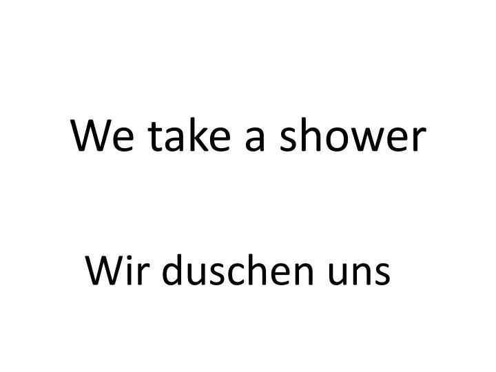 We take a shower
