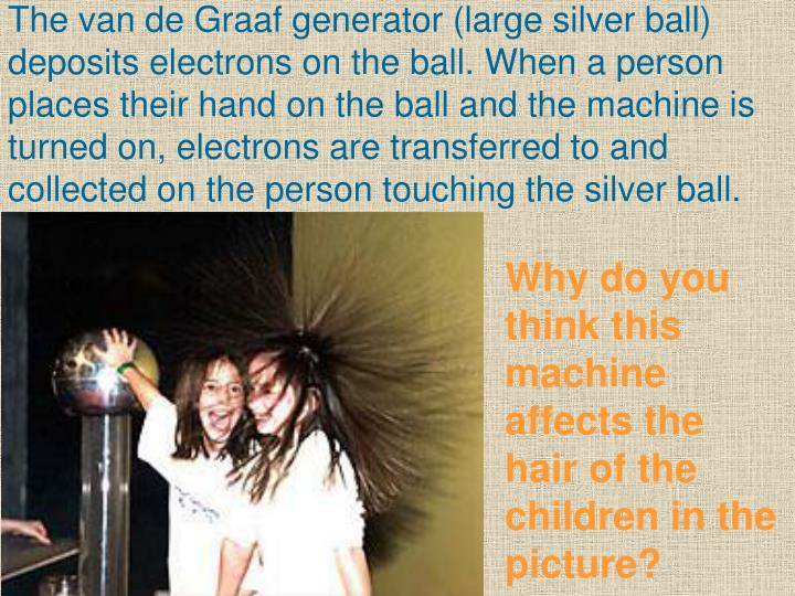 The van de Graaf generator (large silver ball) deposits electrons on the ball. When a person places their hand on the ball and the machine is turned on, electrons are transferred to and collected on the person touching the silver ball.