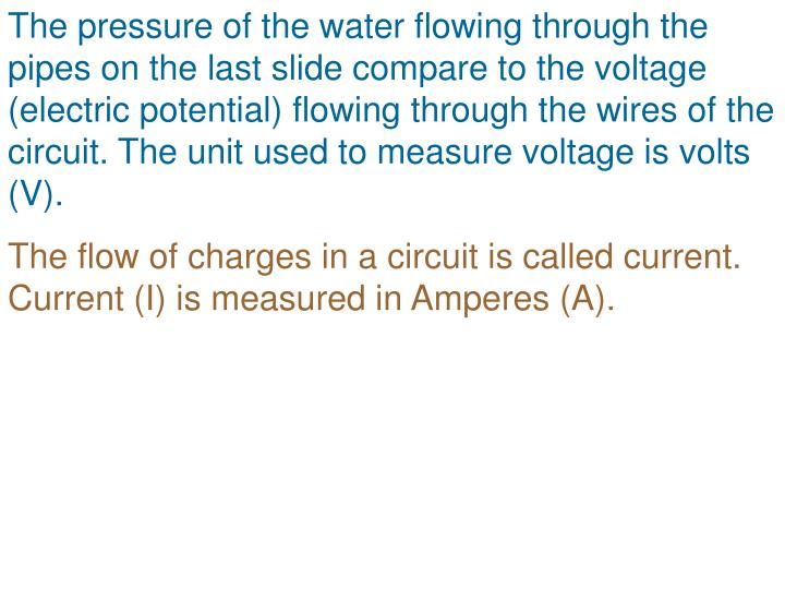 The pressure of the water flowing through the pipes on the last slide compare to the voltage (electric potential) flowing through the wires of the circuit. The unit used to measure voltage is volts (V).
