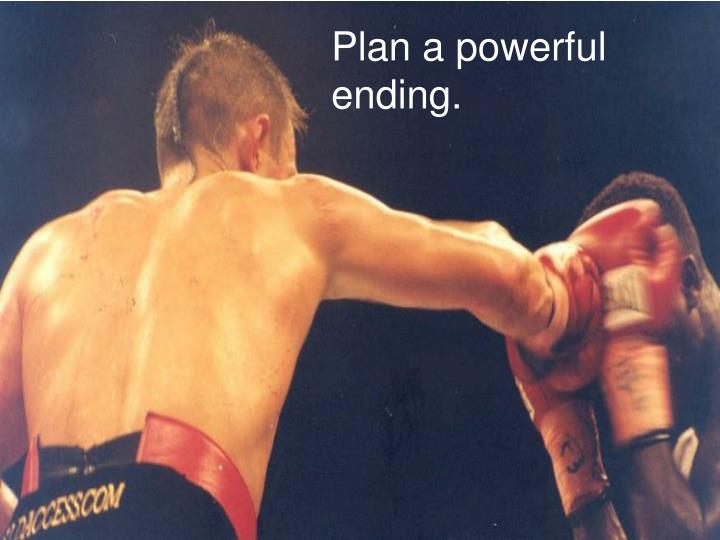 Plan a powerful ending.