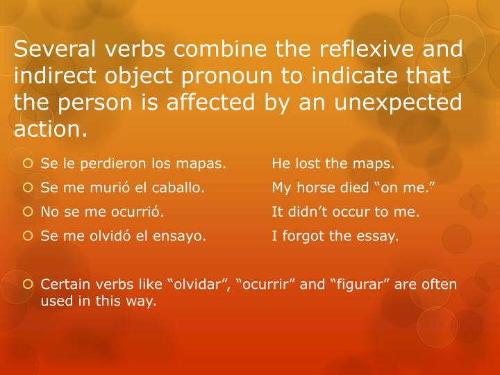 Several verbs combine the reflexive and indirect object pronoun to indicate that the person is affected by an unexpected action.