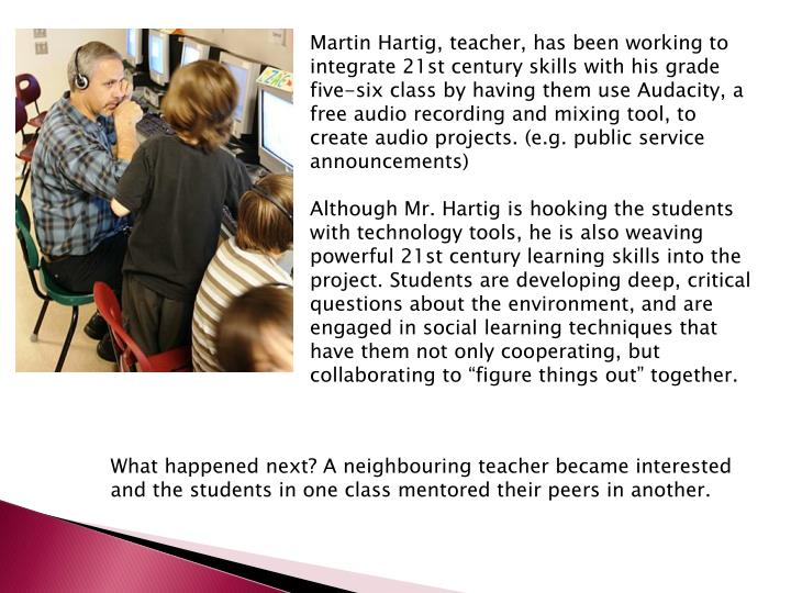 Martin Hartig, teacher, has been working to integrate 21st century skills with his grade five-six class by having them use Audacity, a free audio recording and mixing tool, to create audio projects. (e.g. public service announcements)