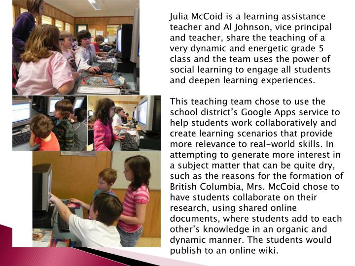 Julia McCoid is a learning assistance teacher and Al Johnson, vice principal and teacher, share the teaching of a very dynamic and energetic grade 5 class and the team