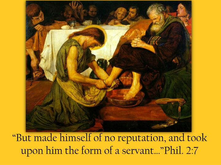 """""""But made himself of no reputation, and took upon him the form of a servant…""""Phil. 2:7"""
