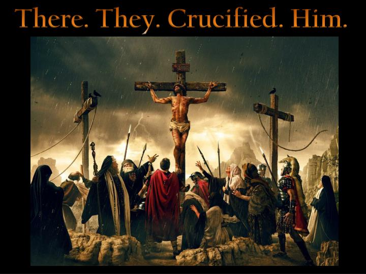 There. They. Crucified. Him.