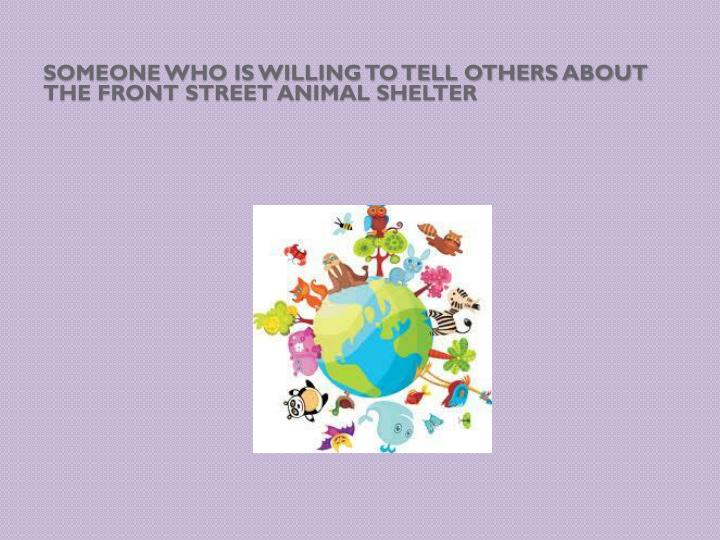 Someone who is willing to tell others about the Front Street Animal Shelter