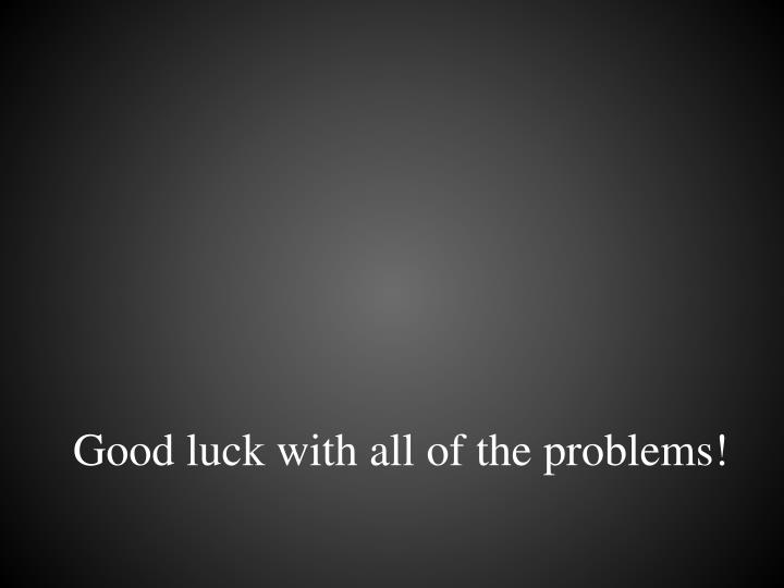 Good luck with all of the problems!