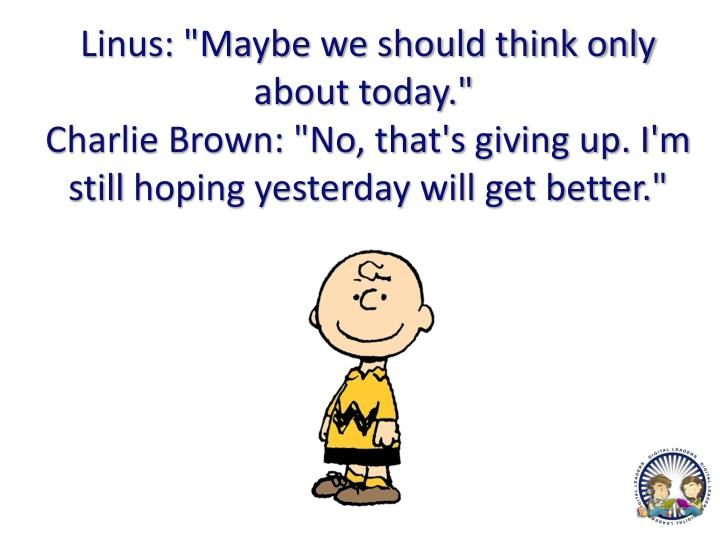 "Linus: ""Maybe we should think only about today."""
