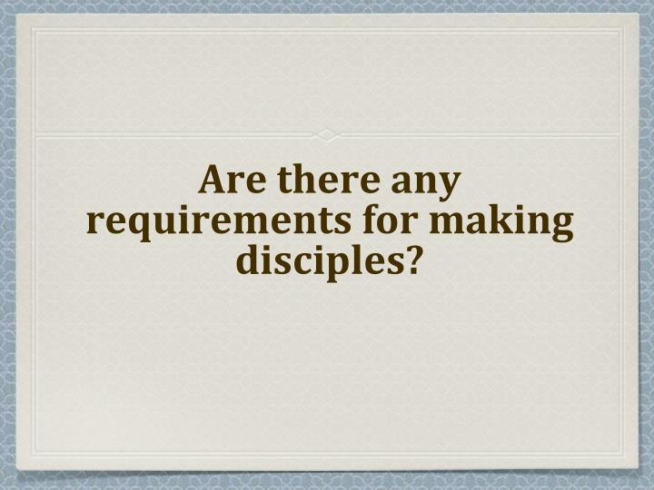 Are there any requirements for making disciples?