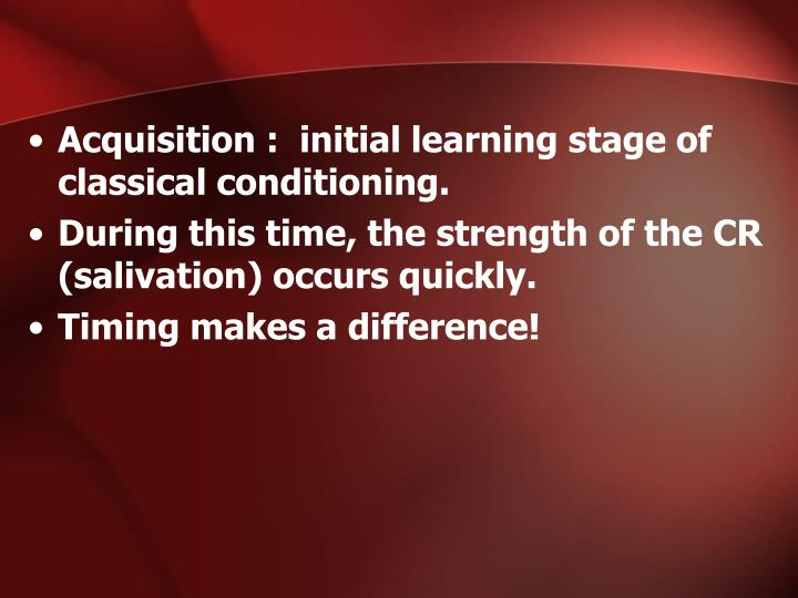 Acquisition :  initial learning stage of classical conditioning.