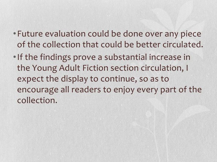 Future evaluation could be done over any piece of the collection that could be better circulated.