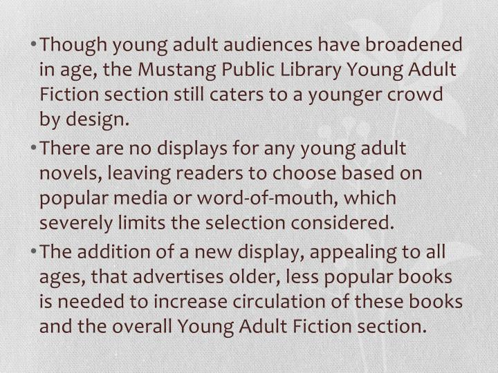 Though young adult audiences have broadened in age, the Mustang Public Library Young Adult Fiction s...