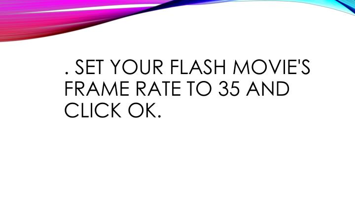 . Set your Flash movie's frame rate to 35 and click ok.