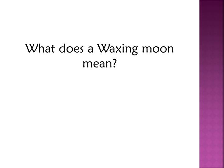 What does a Waxing moon mean?