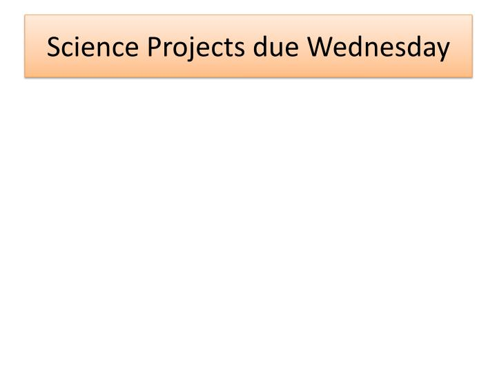 Science Projects due Wednesday