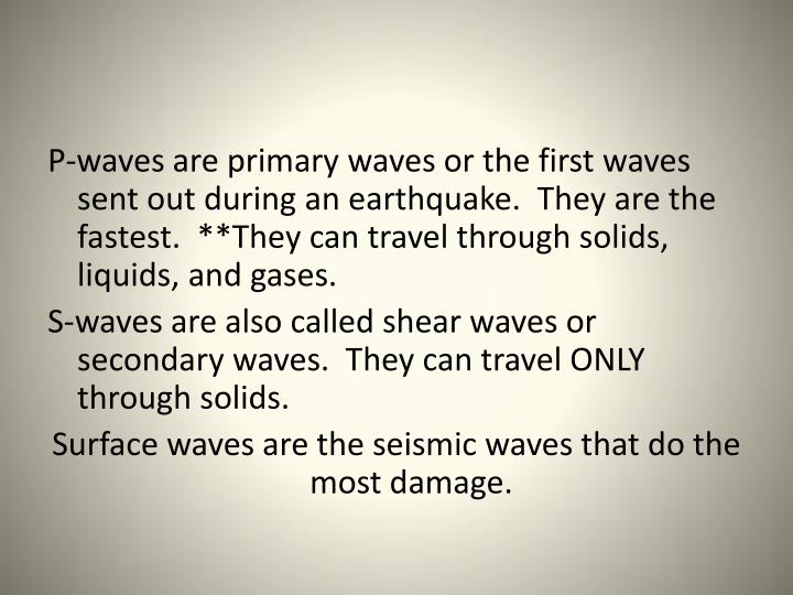 P-waves are primary waves or the first waves sent out during an earthquake.  They are the fastest.  **They can travel through solids, liquids, and gases.
