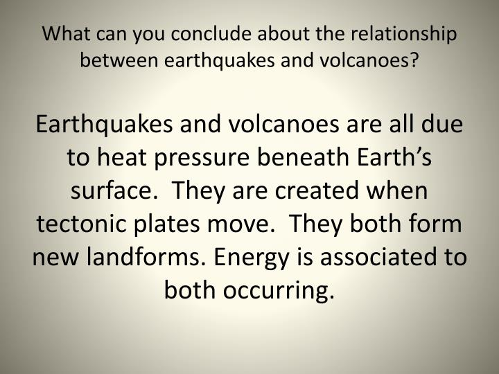 What can you conclude about the relationship between earthquakes and volcanoes?