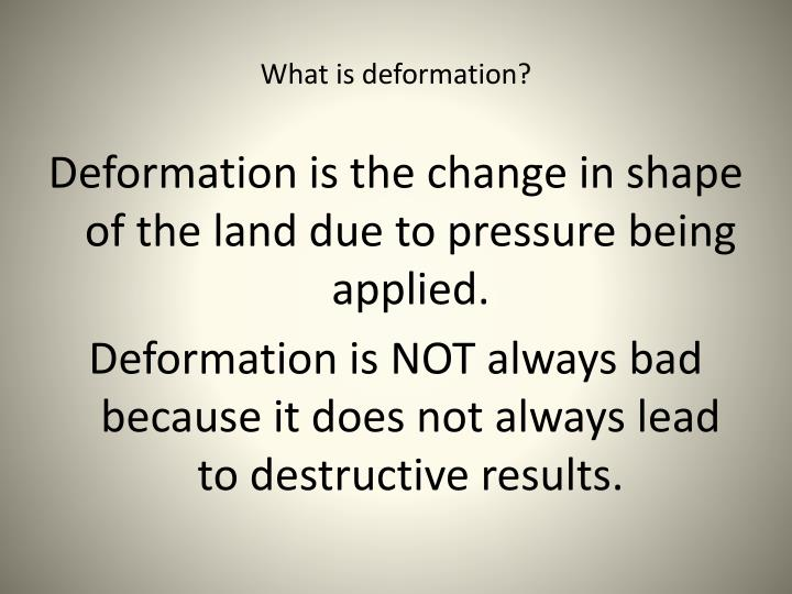 What is deformation?