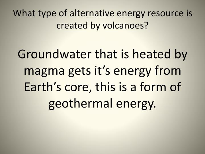 What type of alternative energy resource is created by volcanoes