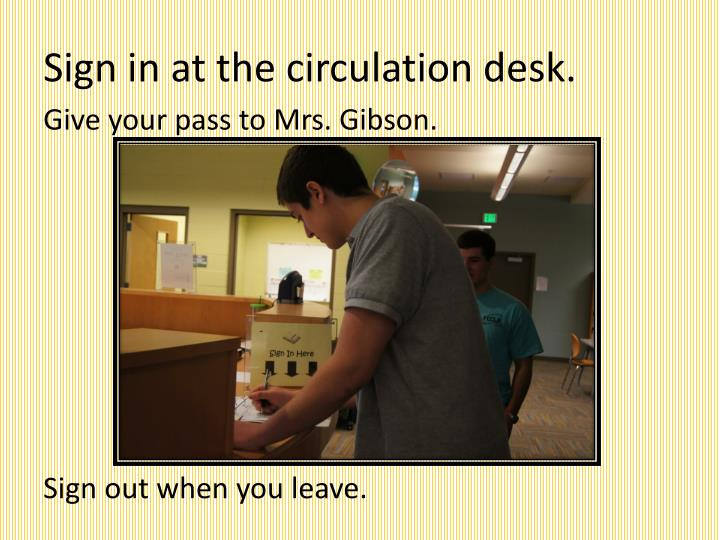 Sign in at the circulation desk.