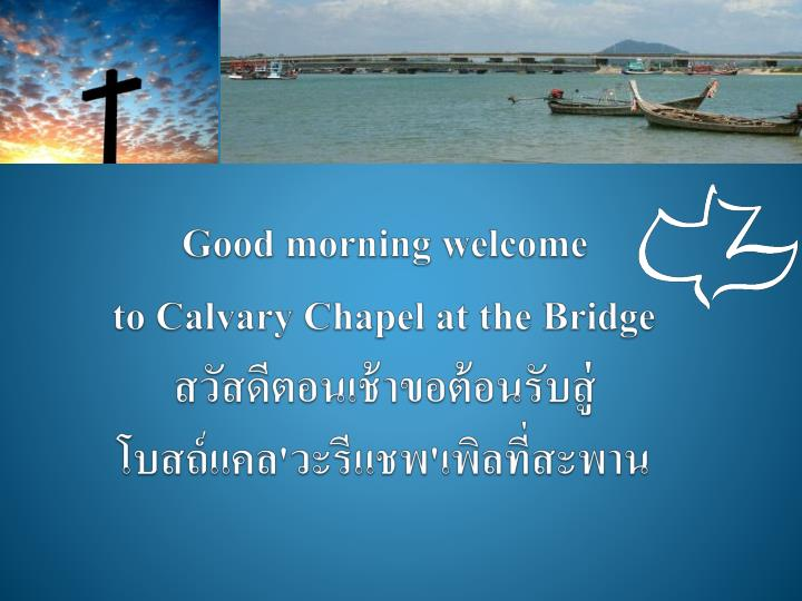 good morning welcome to calvary chapel at the bridge