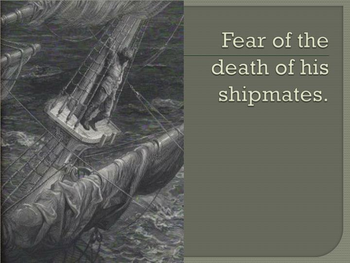 Fear of the death of his shipmates.
