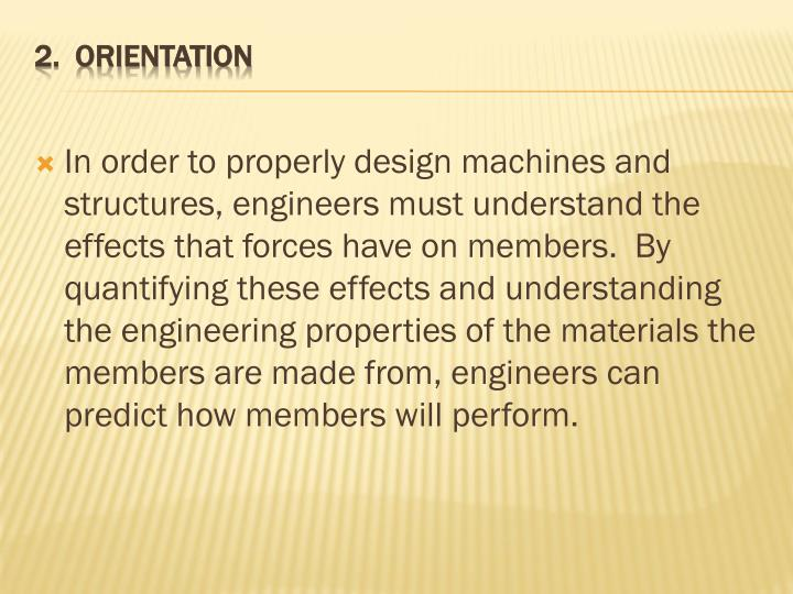 In order to properly design machines and structures, engineers must understand the effects that forces have on members.  By quantifying these effects and understanding the engineering properties of the materials the members are made from, engineers can predict how members will perform.