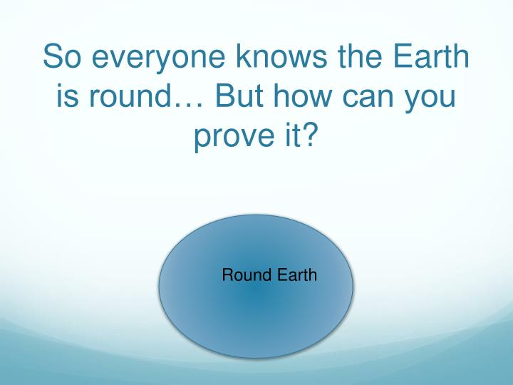 So everyone knows the Earth is round… But how can you prove it?