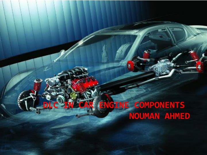 Dlc in car engine components nouman ahmed