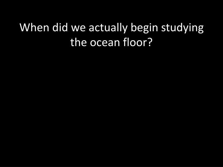 When did we actually begin studying the ocean floor?
