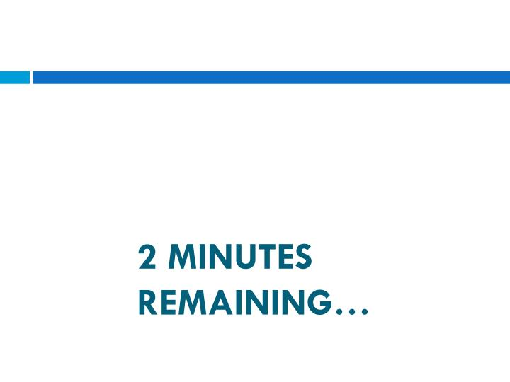 2 MINUTES REMAINING…