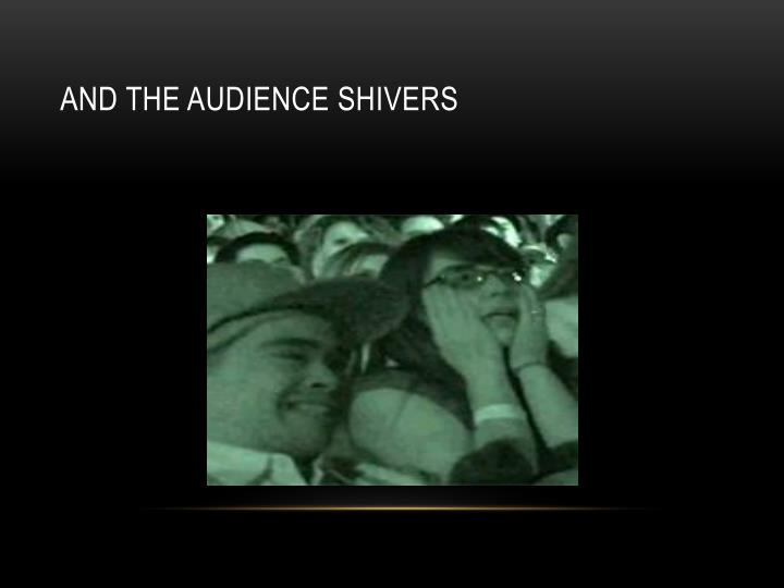 AND THE AUDIENCE SHIVERS