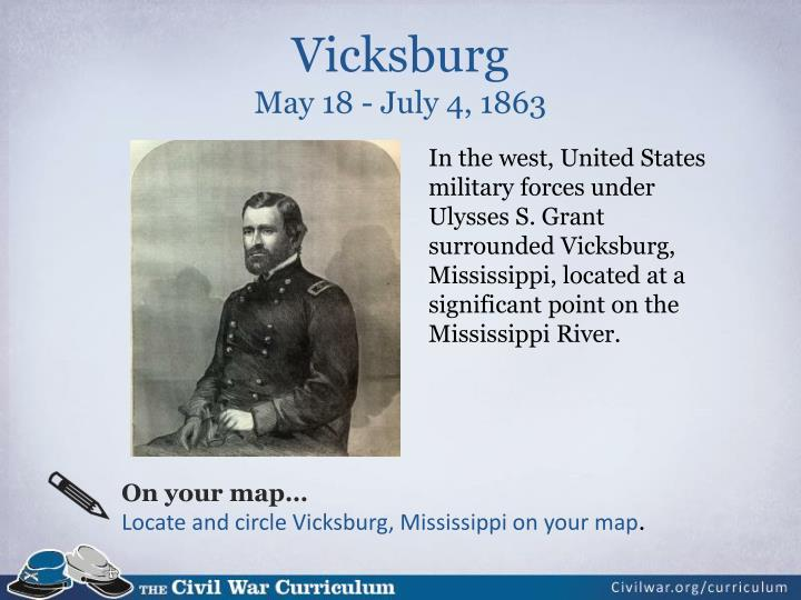In the west, United States military forces under Ulysses S. Grant surrounded Vicksburg, Mississippi, located at a significant point on the Mississippi River.