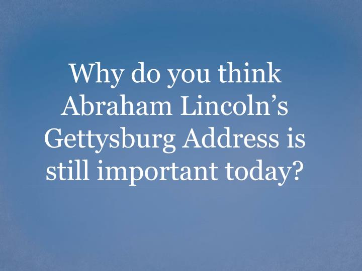 Why do you think Abraham Lincoln's Gettysburg Address is still important today?