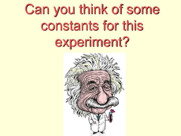 Can you think of some constants for this experiment?