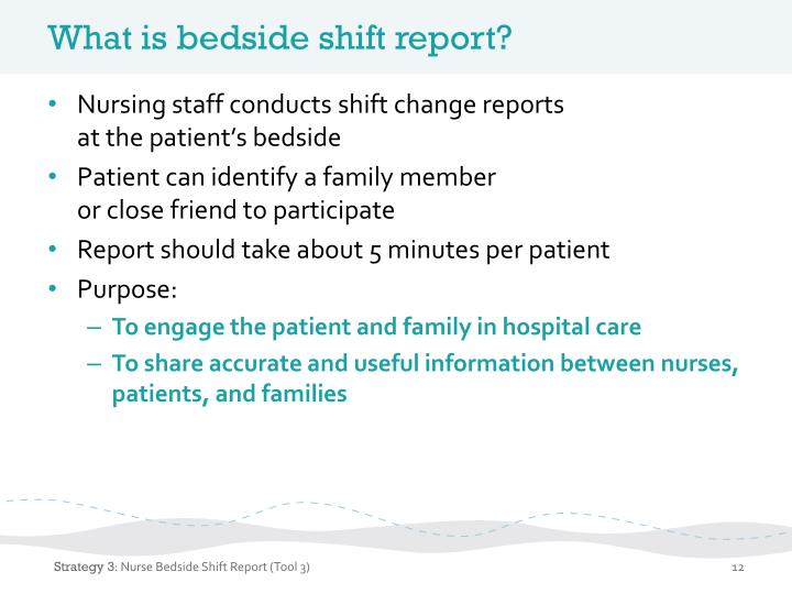 bedside shift reporting A nurse bedside shift report usually occurs when the outgoing nurse who has completed her shift, meet with the incoming nurse who is about to start her shift, by the patient's bedside to discuss about the patient's medical status and progress.
