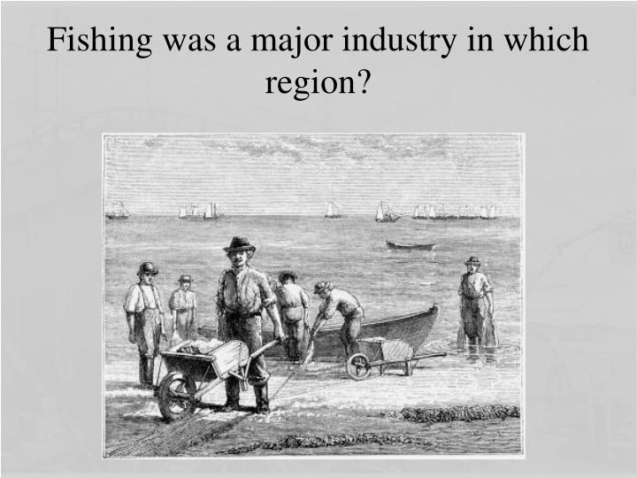 Fishing was a major industry in which region?