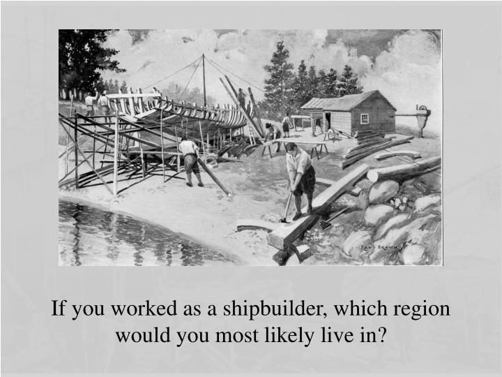 If you worked as a shipbuilder, which region would you most likely live in?