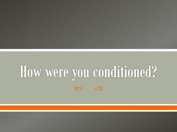 How were you conditioned?