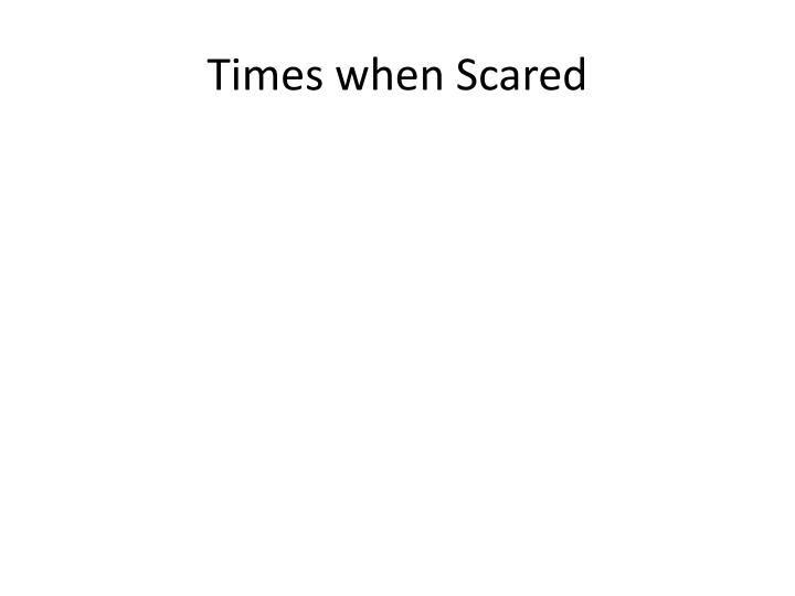 Times when Scared