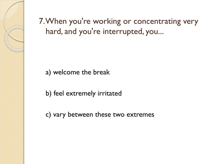 7. When you're working or concentrating very hard, and you're interrupted, you...