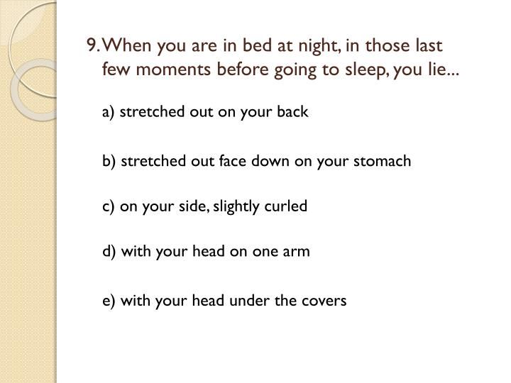 9. When you are in bed at night, in those last few moments before going to sleep, you lie...